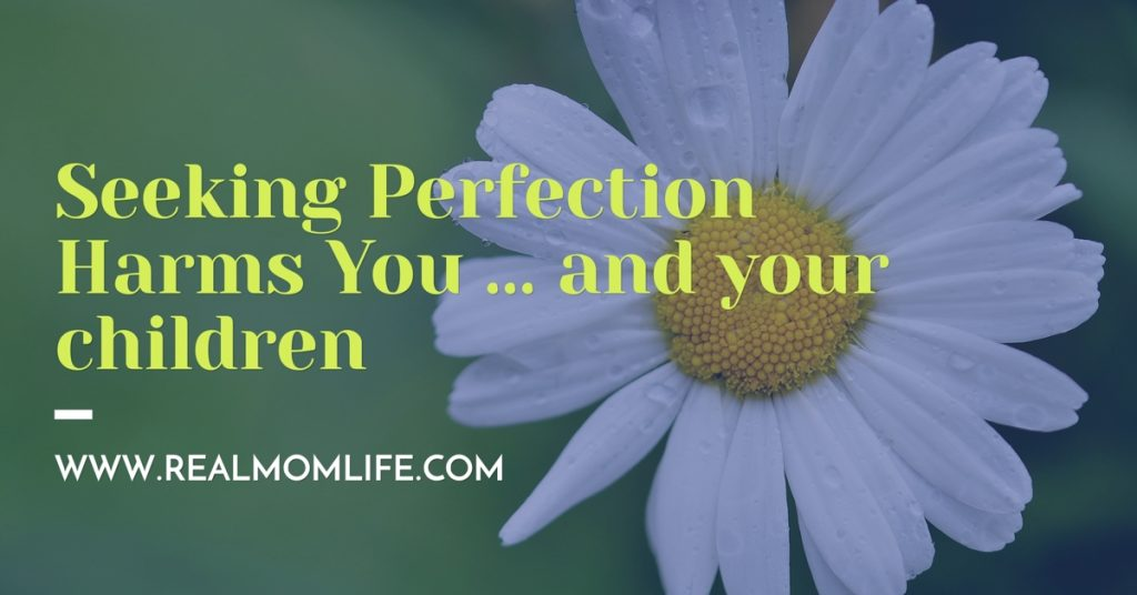 How Seeking Perfection Harms You … and your children
