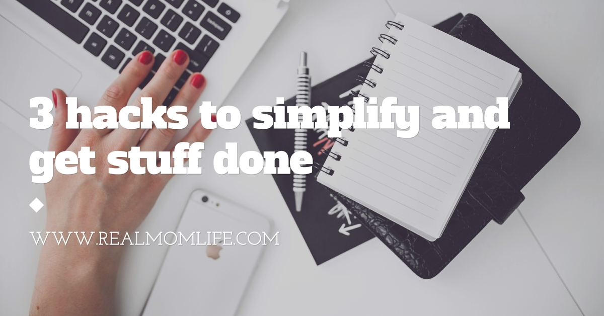 3 Simple Hacks to Simplify Your Life and Get More Done Each Day