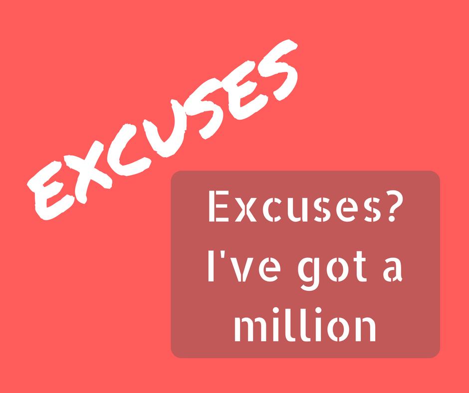 Excuses? I've got a million….
